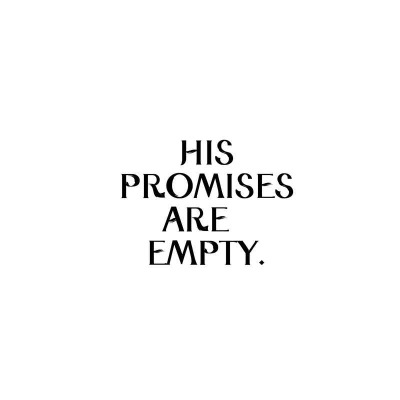 HIS PROMISES ARE EMPTY.